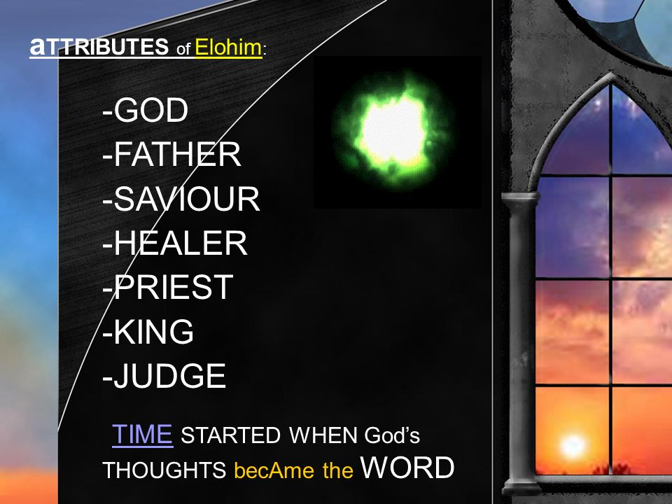 a TTRIBUTES of Elohim : -GOD -FATHER -SAVIOUR -HEALER -PRIEST -KING -JUDGE TIME STARTED WHEN Gods THOUGHTS becAme the WORD