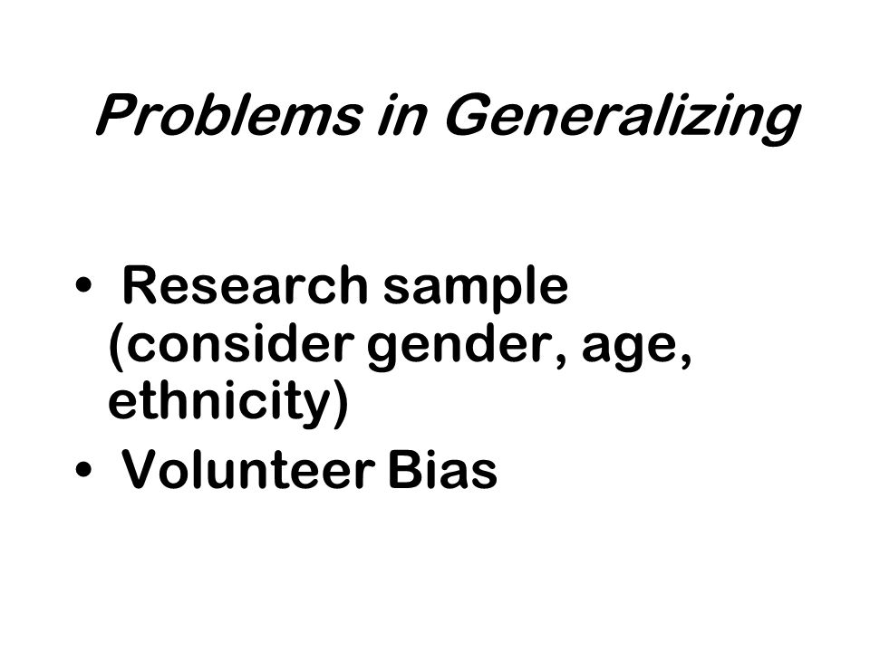 Problems in Generalizing Research sample (consider gender, age, ethnicity) Volunteer Bias