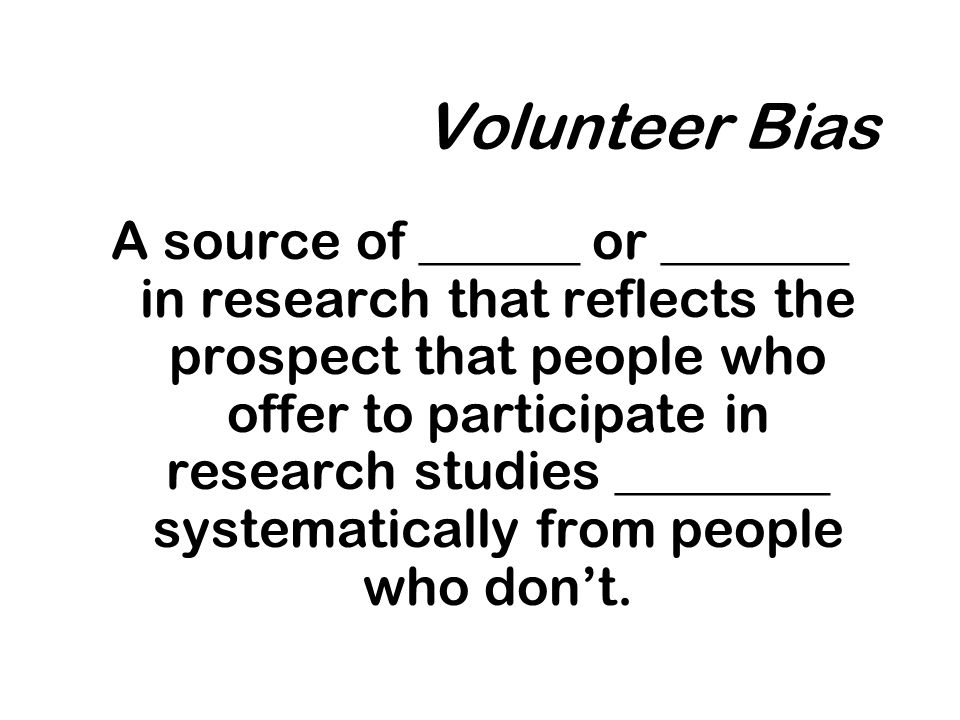 A source of ______ or _______ in research that reflects the prospect that people who offer to participate in research studies ________ systematically from people who dont.