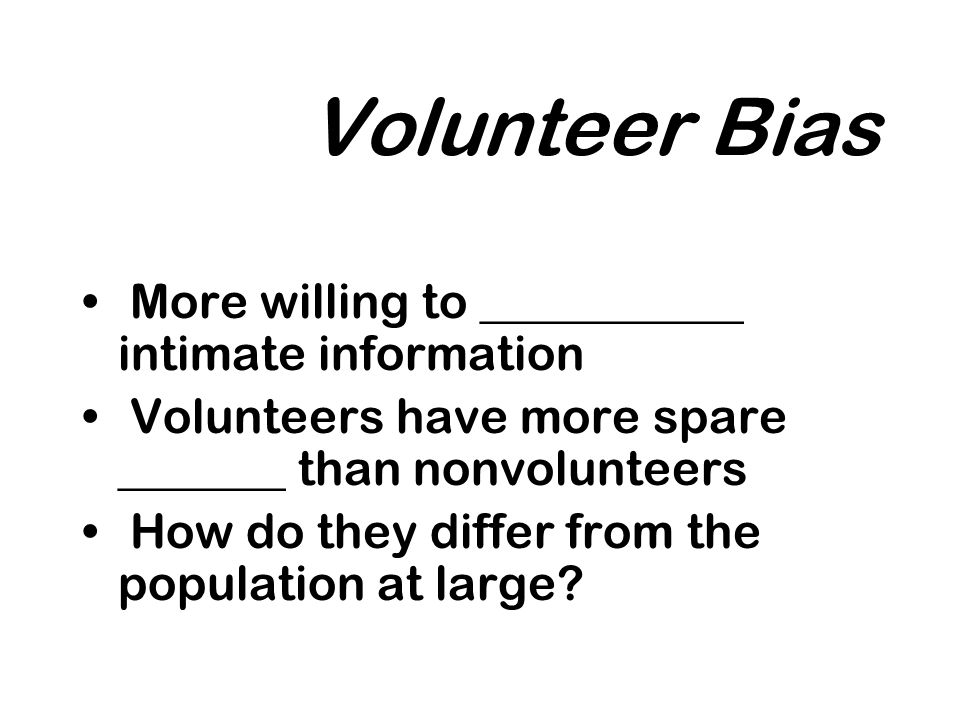 Volunteer Bias More willing to ___________ intimate information Volunteers have more spare _______ than nonvolunteers How do they differ from the population at large
