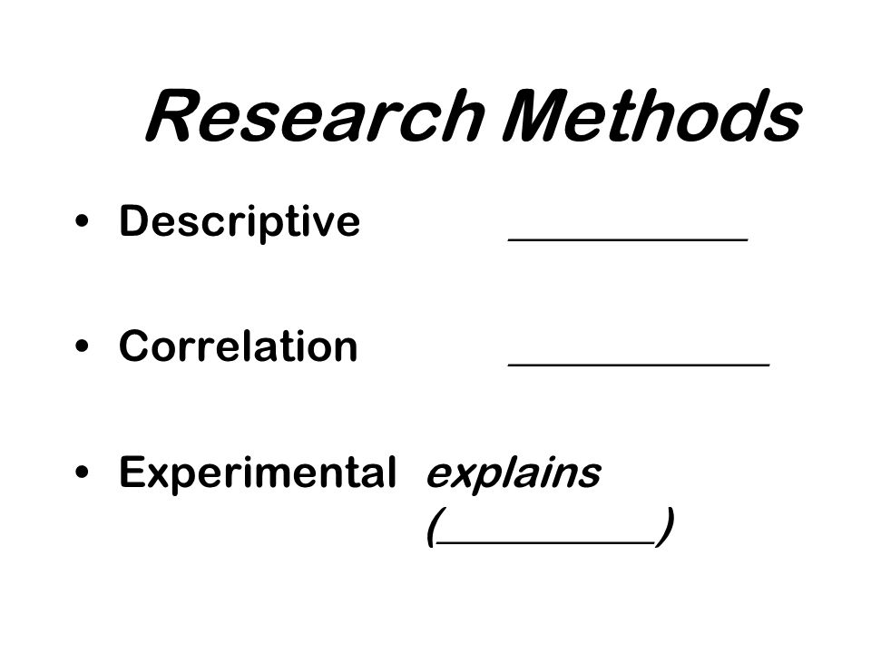 Research Methods Descriptive___________ Correlation____________ Experimentalexplains (__________)