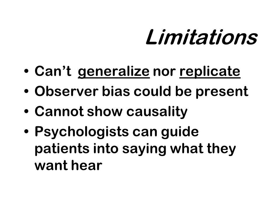 Limitations Cant generalize nor replicate Observer bias could be present Cannot show causality Psychologists can guide patients into saying what they want hear