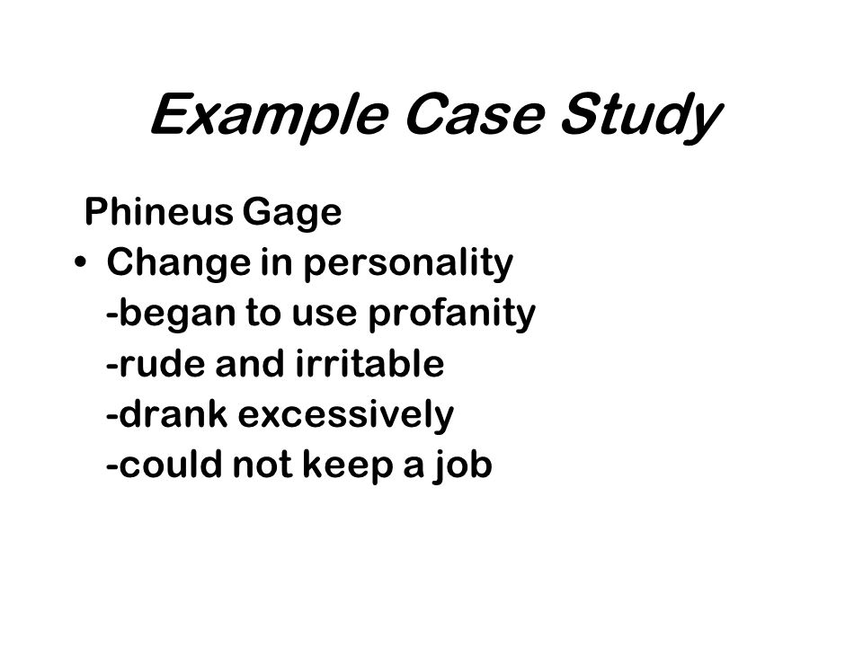 Example Case Study Phineus Gage Change in personality -began to use profanity -rude and irritable -drank excessively -could not keep a job