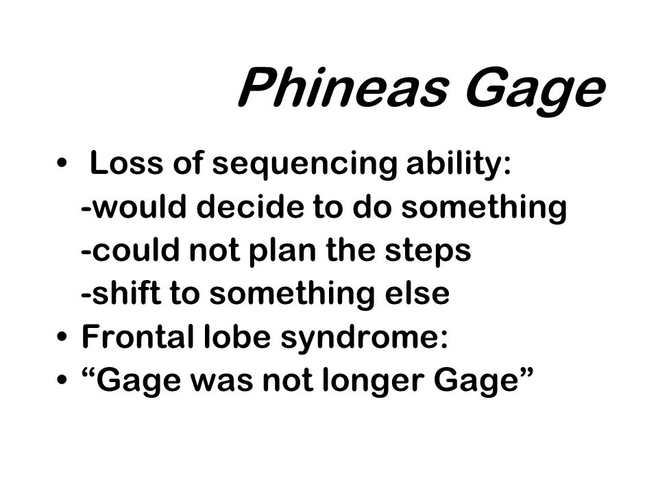 Phineas Gage Loss of sequencing ability: -would decide to do something -could not plan the steps -shift to something else Frontal lobe syndrome: Gage was not longer Gage