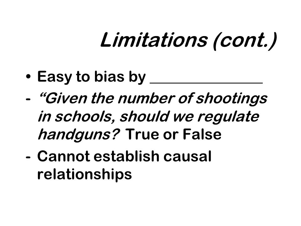 Limitations (cont.) Easy to bias by _______________ -Given the number of shootings in schools, should we regulate handguns.