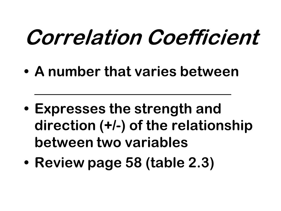 Correlation Coefficient A number that varies between ____________________________ Expresses the strength and direction (+/-) of the relationship between two variables Review page 58 (table 2.3)