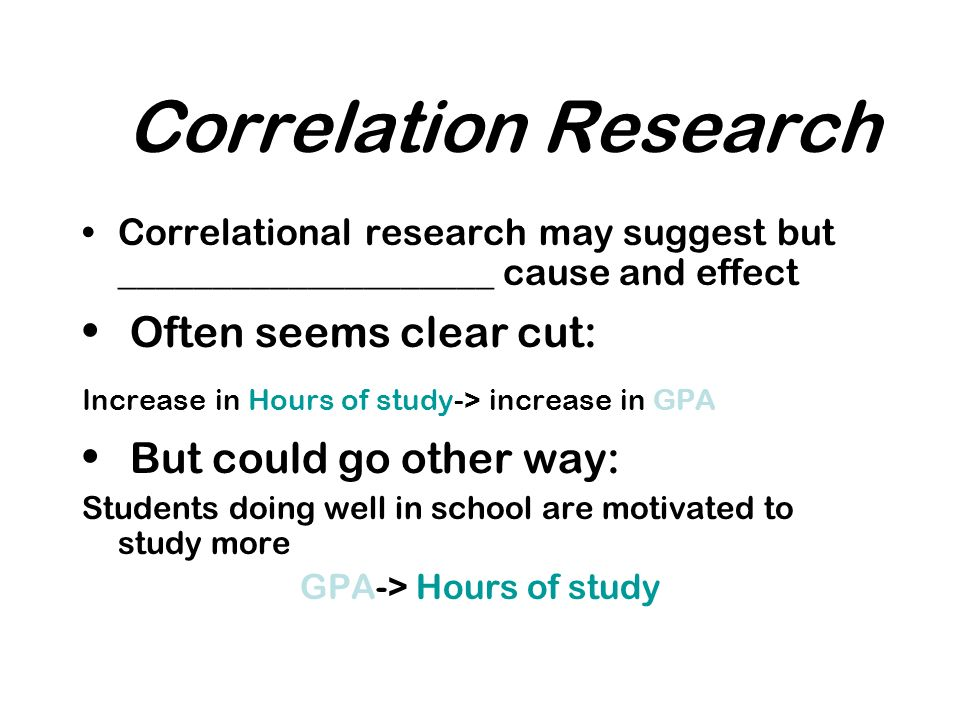 Correlation Research Correlational research may suggest but ____________________ cause and effect Often seems clear cut: Increase in Hours of study-> increase in GPA But could go other way: Students doing well in school are motivated to study more GPA-> Hours of study