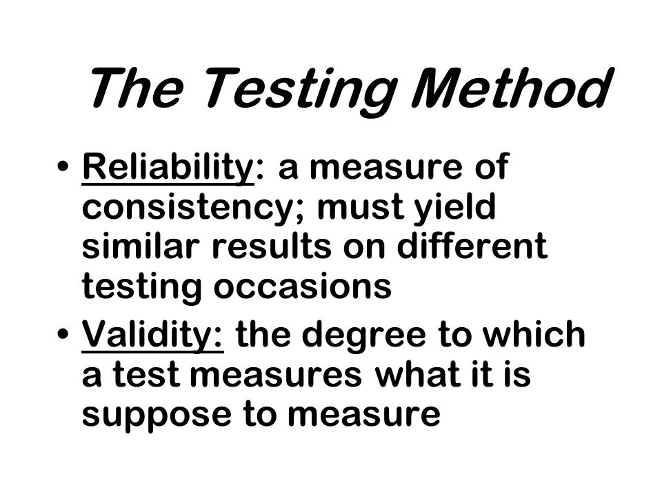 The Testing Method Reliability: a measure of consistency; must yield similar results on different testing occasions Validity: the degree to which a test measures what it is suppose to measure