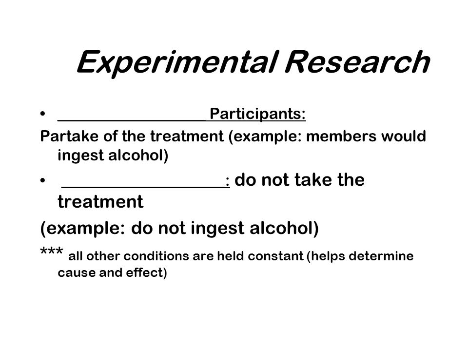 Experimental Research ___________________ Participants: Partake of the treatment (example: members would ingest alcohol) _____________________: do not take the treatment (example: do not ingest alcohol) *** all other conditions are held constant (helps determine cause and effect)