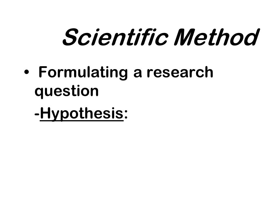 Scientific Method Formulating a research question -Hypothesis: