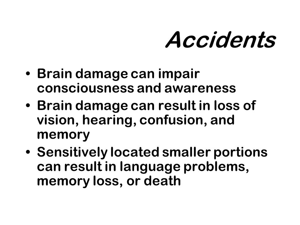 Accidents Brain damage can impair consciousness and awareness Brain damage can result in loss of vision, hearing, confusion, and memory Sensitively located smaller portions can result in language problems, memory loss, or death