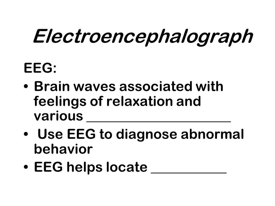 Electroencephalograph EEG: Brain waves associated with feelings of relaxation and various _____________________ Use EEG to diagnose abnormal behavior EEG helps locate ___________