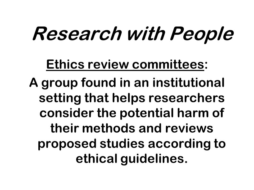 Research with People Ethics review committees: A group found in an institutional setting that helps researchers consider the potential harm of their methods and reviews proposed studies according to ethical guidelines.