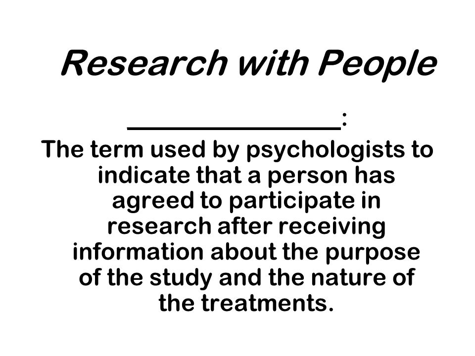 Research with People __________________: The term used by psychologists to indicate that a person has agreed to participate in research after receiving information about the purpose of the study and the nature of the treatments.