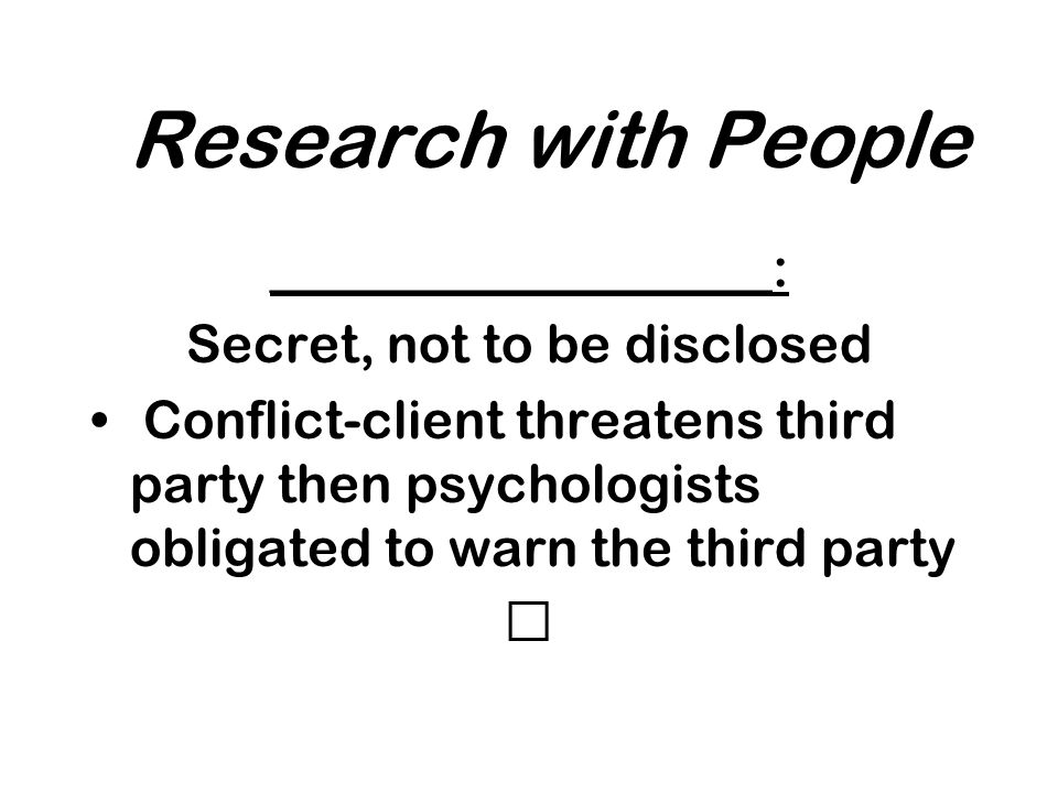 Research with People ___________________: Secret, not to be disclosed Conflict-client threatens third party then psychologists obligated to warn the third party