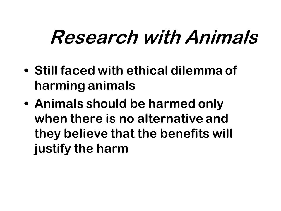 Research with Animals Still faced with ethical dilemma of harming animals Animals should be harmed only when there is no alternative and they believe that the benefits will justify the harm