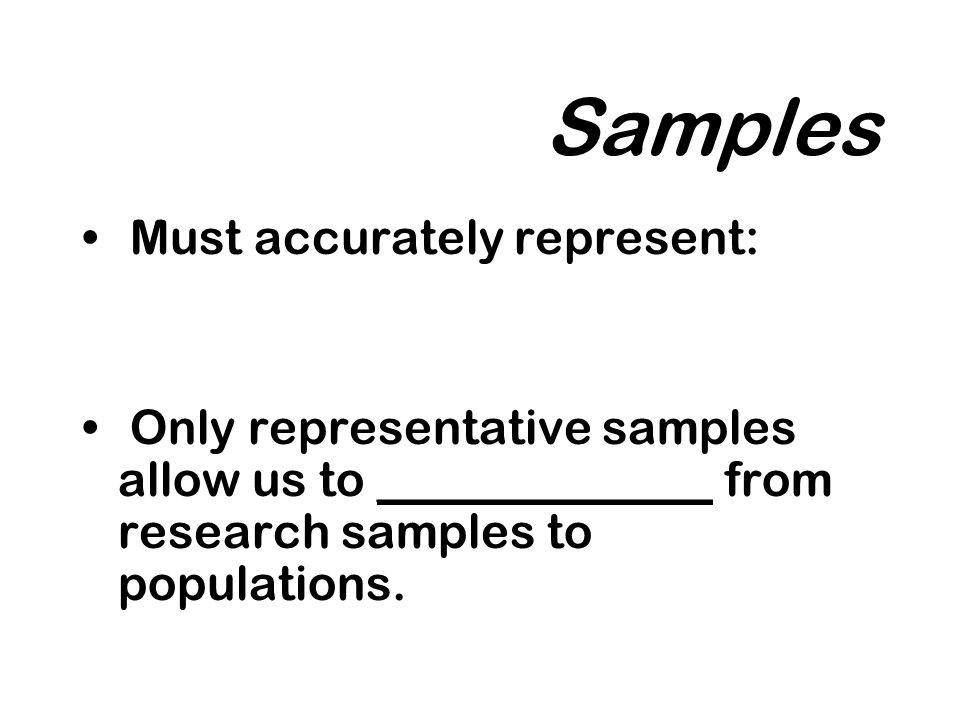 Samples Must accurately represent: Only representative samples allow us to ______________ from research samples to populations.