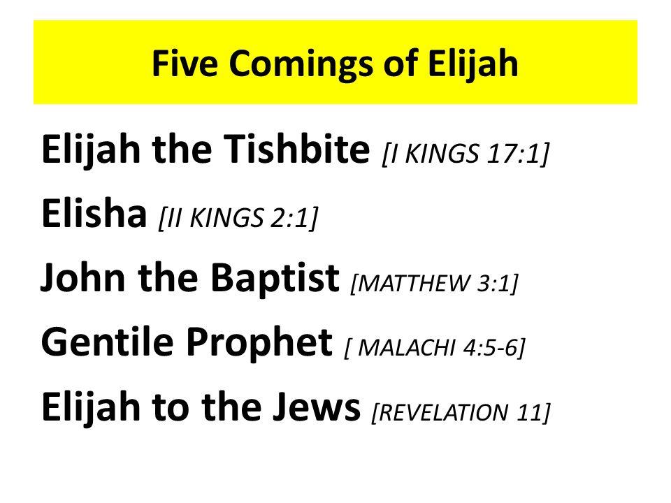 Five Comings of Elijah Elijah the Tishbite [I KINGS 17:1] Elisha [II KINGS 2:1] John the Baptist [MATTHEW 3:1] Gentile Prophet [ MALACHI 4:5-6] Elijah