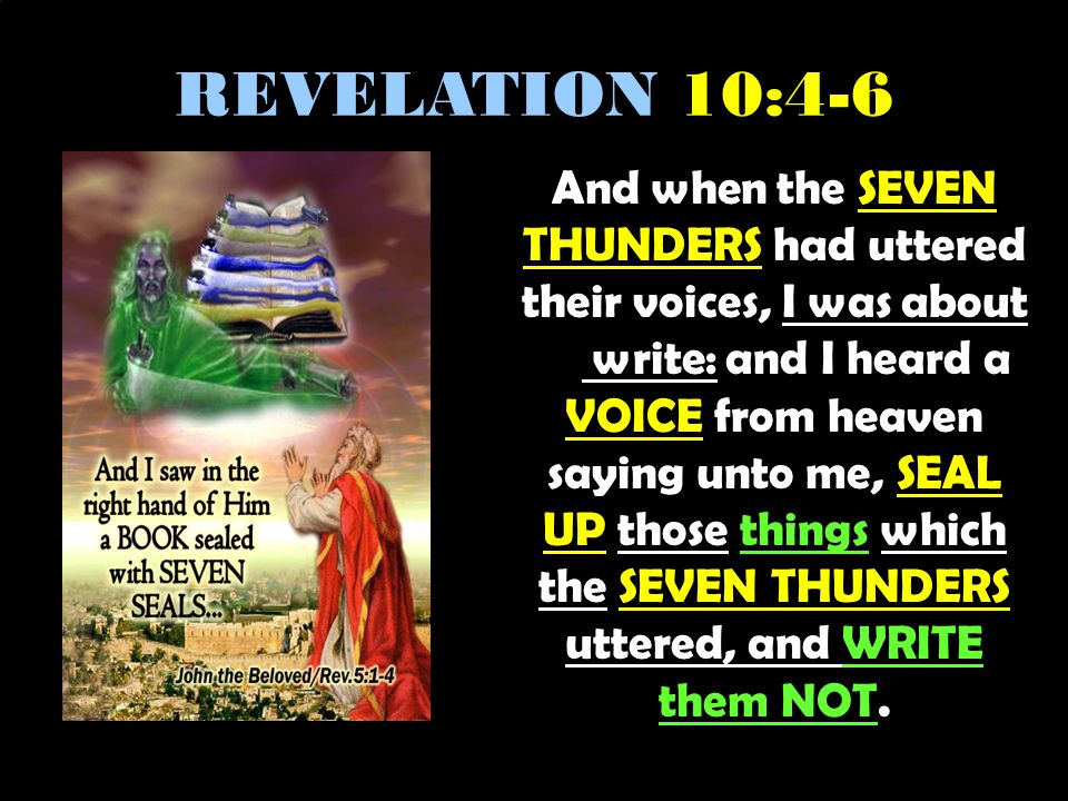 REVELATION 10:4-6 And when the SEVEN THUNDERS had uttered their voices, I was about to write: and I heard a VOICE from heaven saying unto me, SEAL UP those things which the SEVEN THUNDERS uttered, and WRITE them NOT.