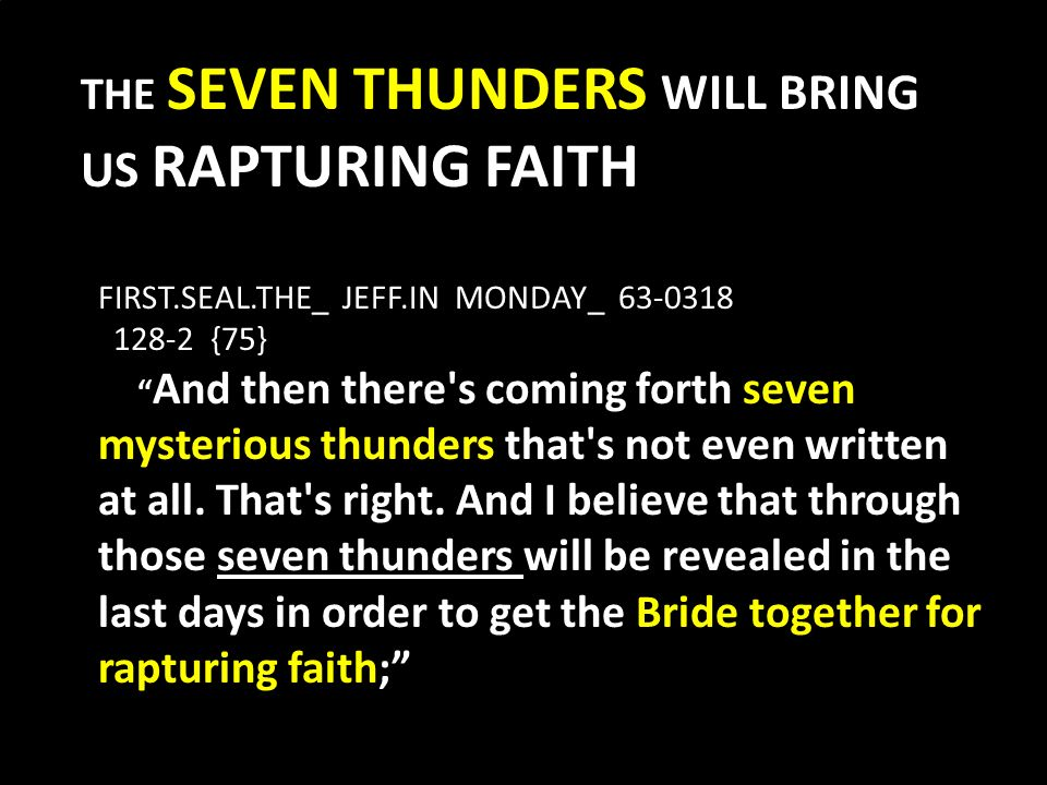 THE SEVEN THUNDERS WILL BRING US RAPTURING FAITH FIRST.SEAL.THE_ JEFF.IN MONDAY_ 63-0318 128-2 {75} And then there s coming forth seven mysterious thunders that s not even written at all.