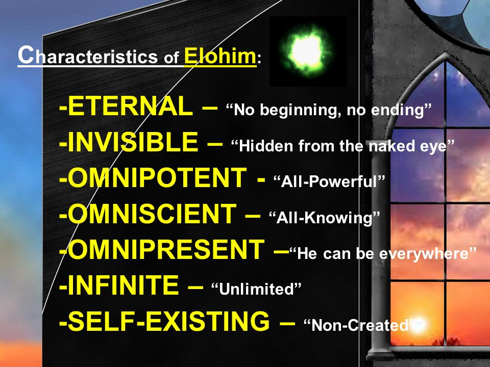 C haracteristics of Elohim : -ETERNAL – No beginning, no ending -INVISIBLE – Hidden from the naked eye -OMNIPOTENT - All-Powerful -OMNISCIENT – All-Kn