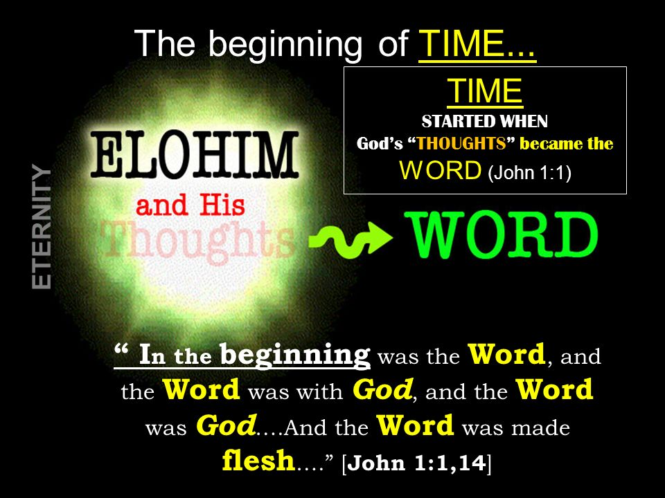 The beginning of TIME... I n the beginning was the Word, and the Word was with God, and the Word was God ….And the Word was made flesh …. [ John 1:1,1