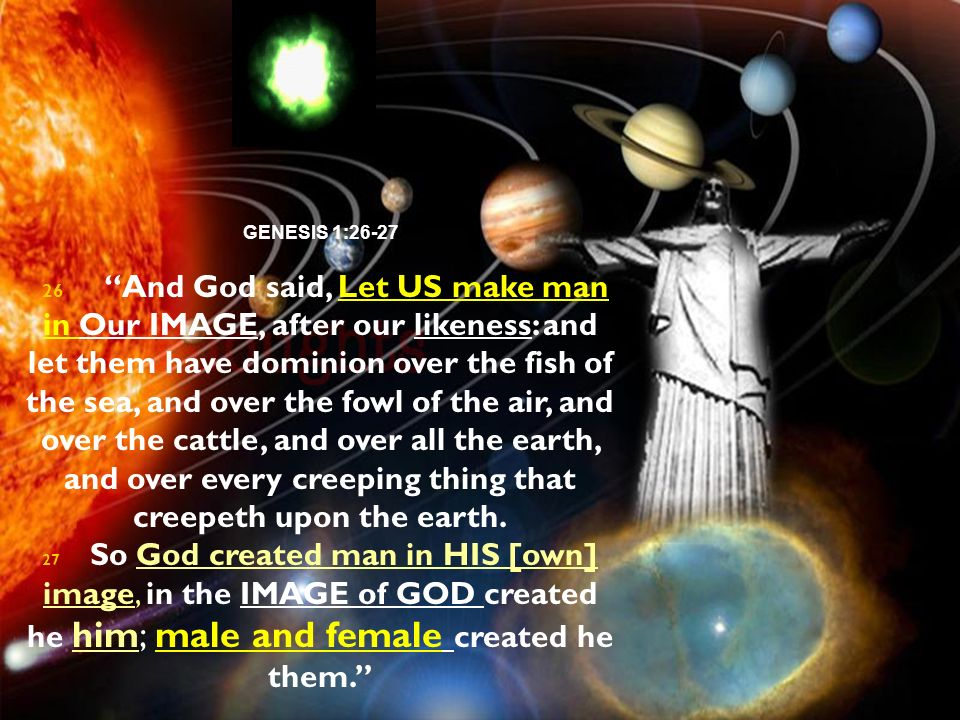 GENESIS 1:26-27 26 And God said, Let US make man in Our IMAGE, after our likeness: and let them have dominion over the fish of the sea, and over the f