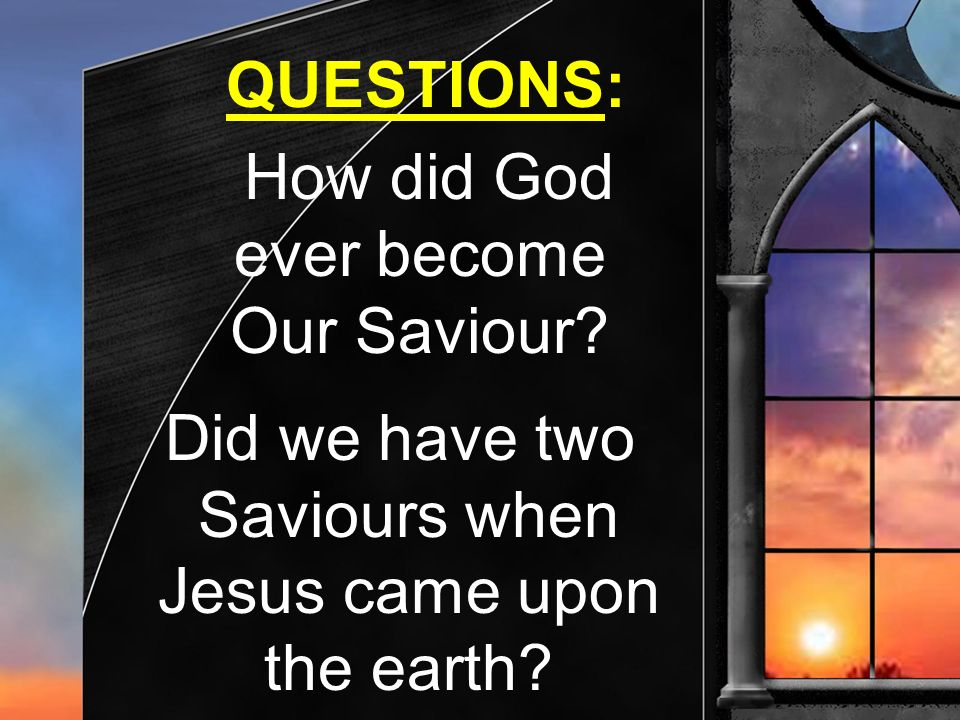 Did we have two Saviours when Jesus came upon the earth? How did God ever become Our Saviour? QUESTIONS: