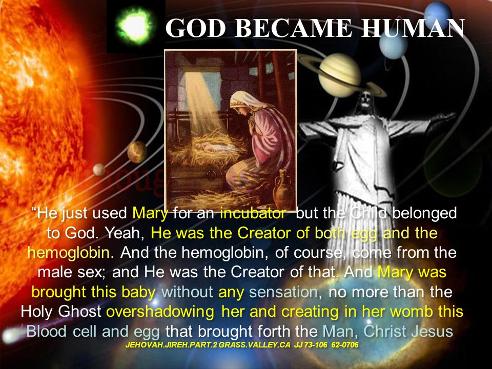 GOD BECAME HUMAN He just used Mary for an incubator, but the Child belonged to God. Yeah, He was the Creator of both egg and the hemoglobin. And the h