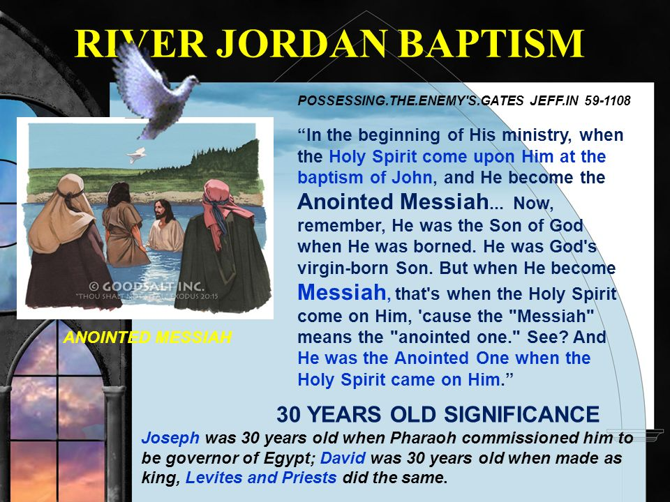 RIVER JORDAN BAPTISM POSSESSING.THE.ENEMY'S.GATES JEFF.IN 59-1108 In the beginning of His ministry, when the Holy Spirit come upon Him at the baptism