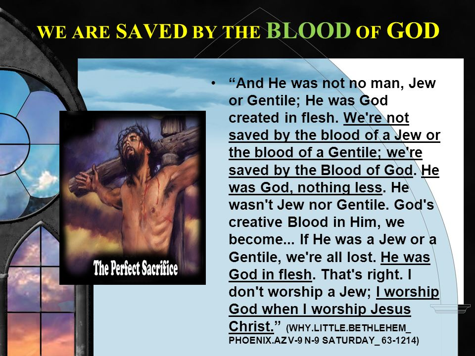 WE ARE SAVED BY THE BLOOD OF GOD And He was not no man, Jew or Gentile; He was God created in flesh. We're not saved by the blood of a Jew or the bloo