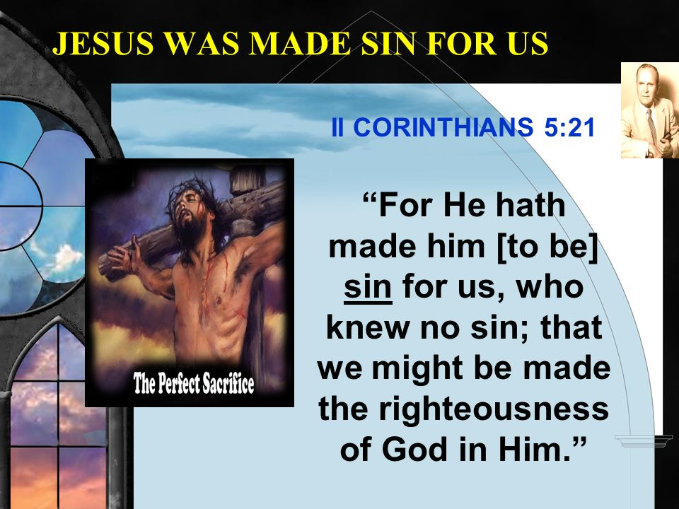 JESUS WAS MADE SIN FOR US II CORINTHIANS 5:21 For He hath made him [to be] sin for us, who knew no sin; that we might be made the righteousness of God
