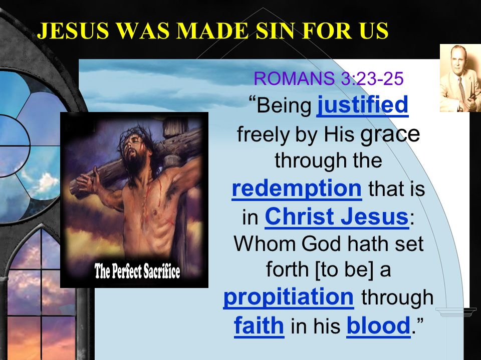 JESUS WAS MADE SIN FOR US ROMANS 3:23-25 Being justified freely by His grace through the redemption that is in Christ Jesus : Whom God hath set forth