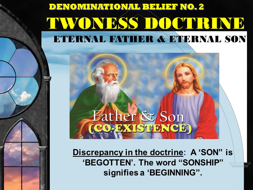 DENOMINATIONAL BELIEF NO. 2 TWONESS DOCTRINE ETERNAL FATHER & ETERNAL SON Discrepancy in the doctrine: A SON is BEGOTTEN. The word SONSHIP signifies a