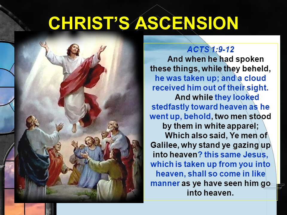 CHRISTS ASCENSION ACTS 1:9-12 And when he had spoken these things, while they beheld, he was taken up; and a cloud received him out of their sight. An