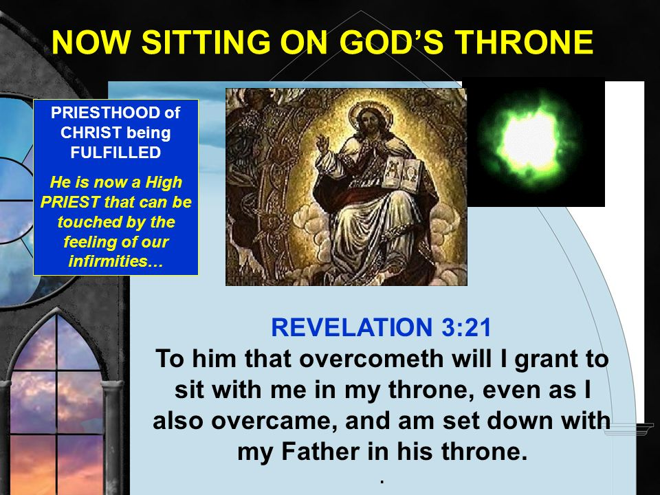 NOW SITTING ON GODS THRONE REVELATION 3:21 To him that overcometh will I grant to sit with me in my throne, even as I also overcame, and am set down w