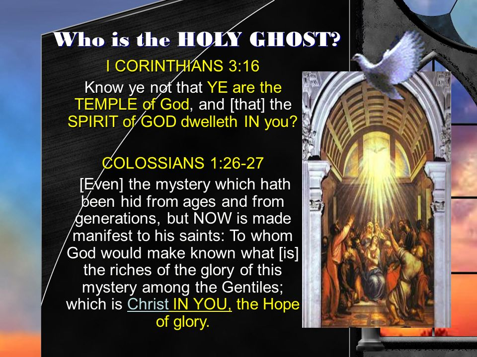 Who is the HOLY GHOST? I CORINTHIANS 3:16 Know ye not that YE are the TEMPLE of God, and [that] the SPIRIT of GOD dwelleth IN you? COLOSSIANS 1:26-27