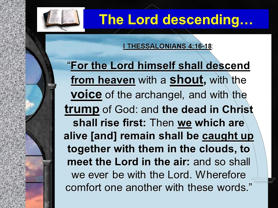 I THESSALONIANS 4:16-18: For the Lord himself shall descend from heaven with a shout, with the voice of the archangel, and with the trump of God: and