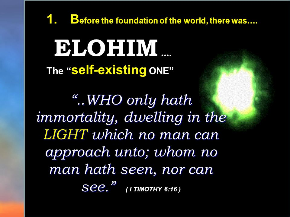 1.B efore the foundation of the world, there was…. ELOHIM …...WHO only hath immortality, dwelling in the LIGHT which no man can approach unto; whom no