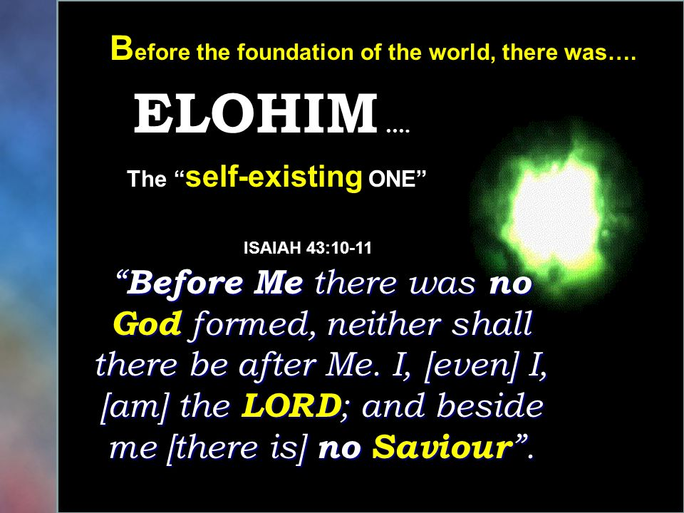 B efore the foundation of the world, there was…. ELOHIM …. Before Me there was no God formed, neither shall there be after Me. I, [even] I, [am] the L