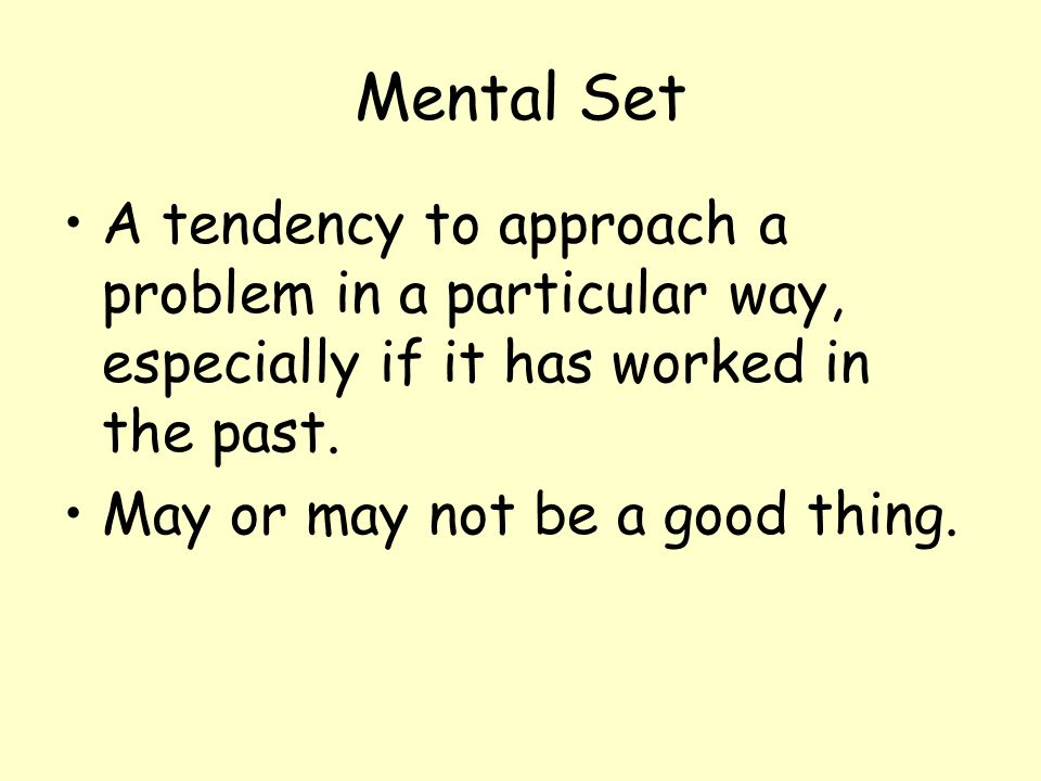 Mental Set A tendency to approach a problem in a particular way, especially if it has worked in the past. May or may not be a good thing.