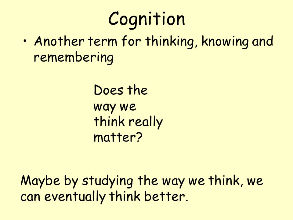 Cognition Another term for thinking, knowing and remembering Maybe by studying the way we think, we can eventually think better. Does the way we think