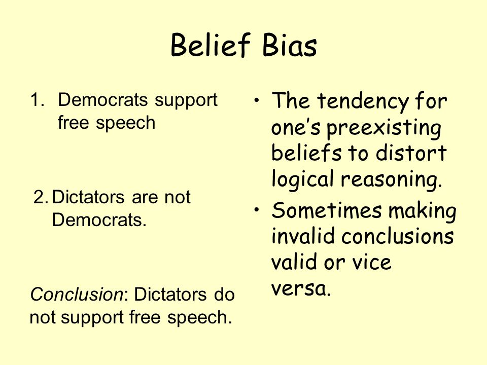 Belief Bias 1.Democrats support free speech The tendency for ones preexisting beliefs to distort logical reasoning. Sometimes making invalid conclusio