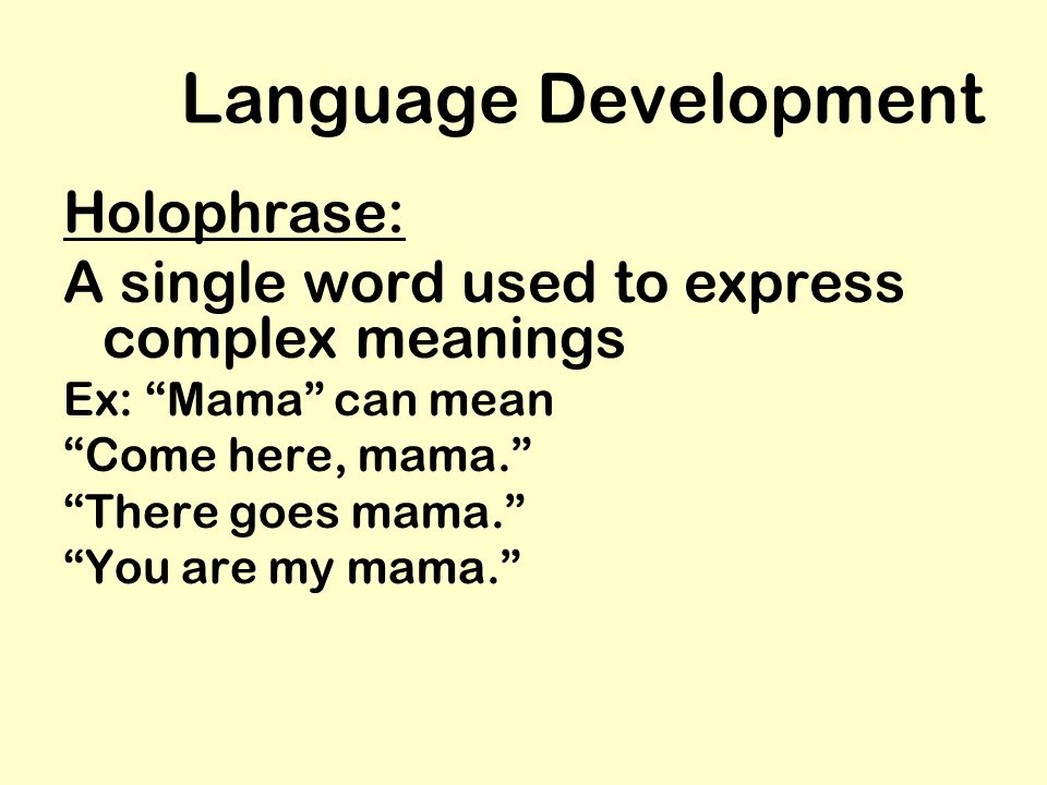 Language Development Holophrase: A single word used to express complex meanings Ex: Mama can mean Come here, mama. There goes mama. You are my mama.