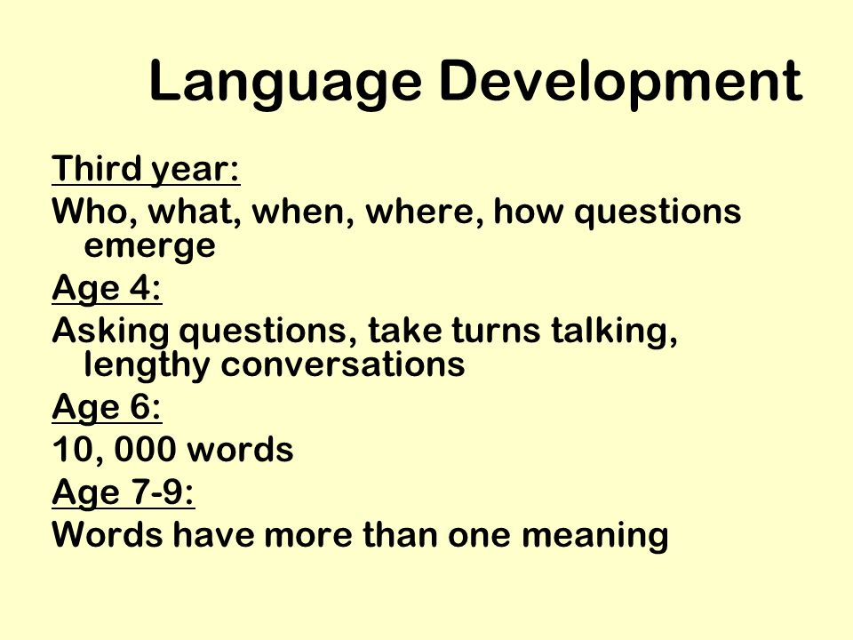 Language Development Third year: Who, what, when, where, how questions emerge Age 4: Asking questions, take turns talking, lengthy conversations Age 6