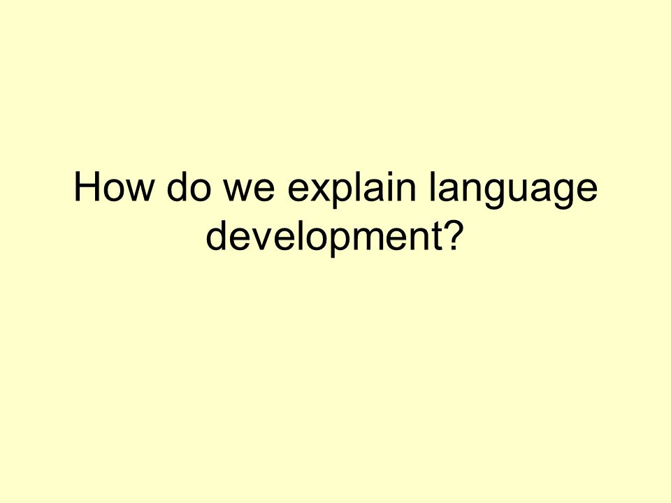 How do we explain language development?