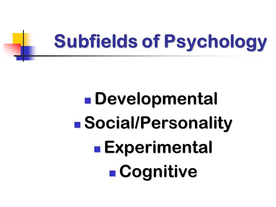 Subfields of Psychology Developmental Developmental Social/Personality Social/Personality Experimental Experimental Cognitive Cognitive