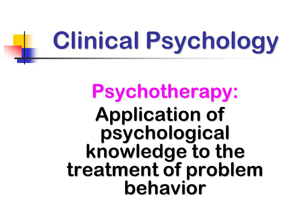Clinical Psychology Psychotherapy: Application of psychological knowledge to the treatment of problem behavior