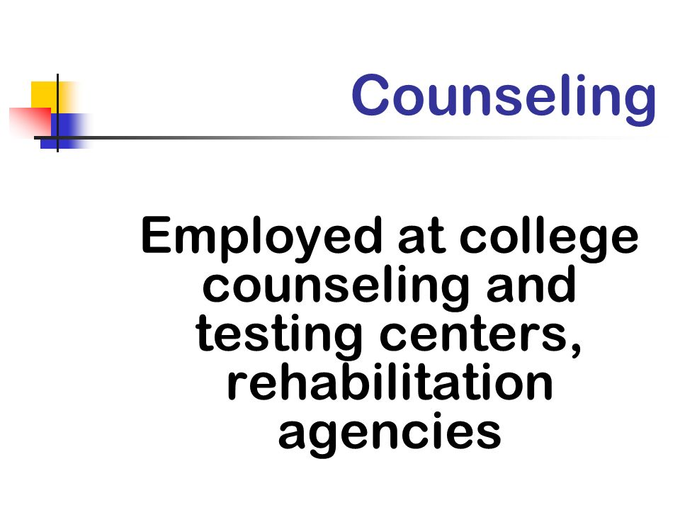 Counseling Employed at college counseling and testing centers, rehabilitation agencies