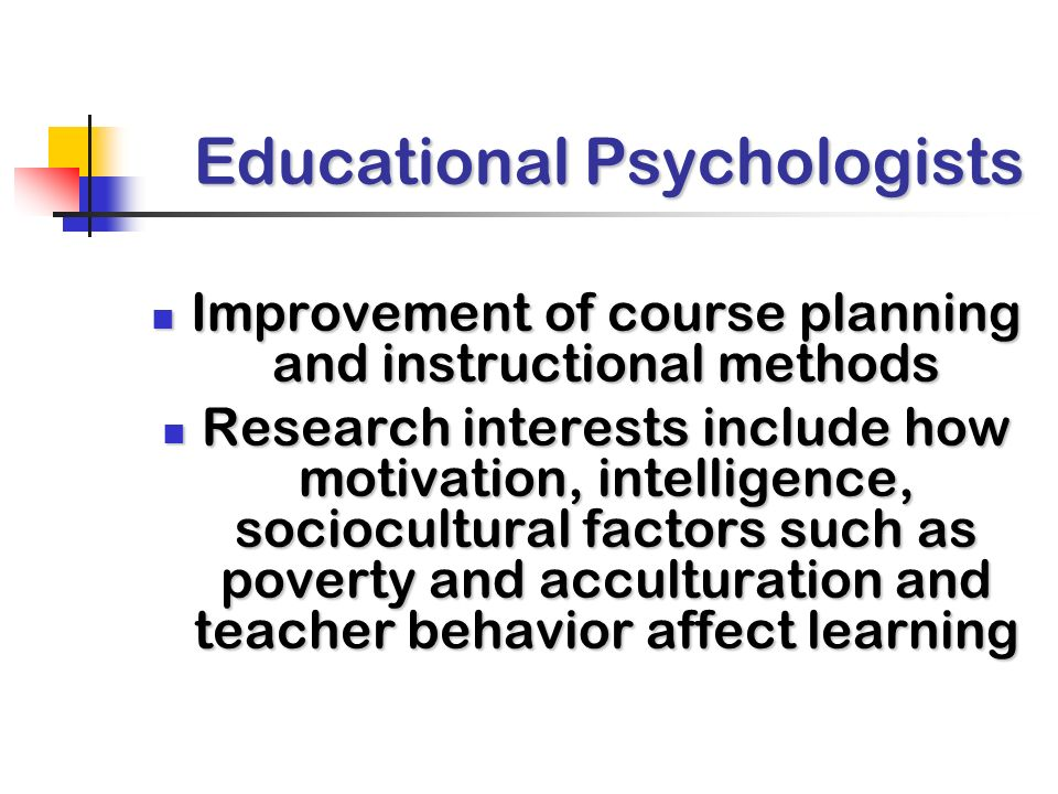 Educational Psychologists Improvement of course planning and instructional methods Improvement of course planning and instructional methods Research interests include how motivation, intelligence, sociocultural factors such as poverty and acculturation and teacher behavior affect learning Research interests include how motivation, intelligence, sociocultural factors such as poverty and acculturation and teacher behavior affect learning